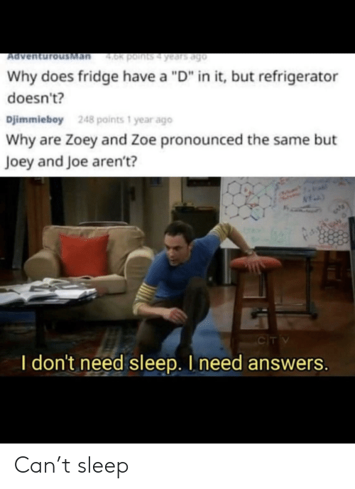 "joey: Man  4.0k points4 years ago  Ad  Why does fridge have a ""D"" in it, but refrigerator  doesn't?  Djimmieboy  248 points 1 year ago  Why are Zoey and Zoe pronounced the same but  Joey and Joe aren't?  CIT V  I don't need sleep. I need answers. Can't sleep"
