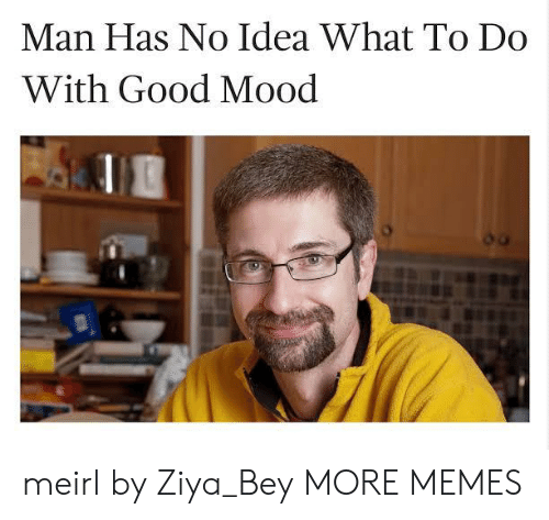 bey: Man Has No Idea What To Do  With Good Mood meirl by Ziya_Bey MORE MEMES