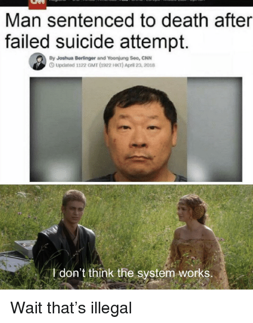 cnn.com, Death, and Suicide: Man sentenced to death after  failed suicide attempt.  By Joshua Berlinger and Yoonjung Seo, CNN  Updated 1122 GMT d1922 HKT) April 23, 2018  don't think the system works. Wait that's illegal