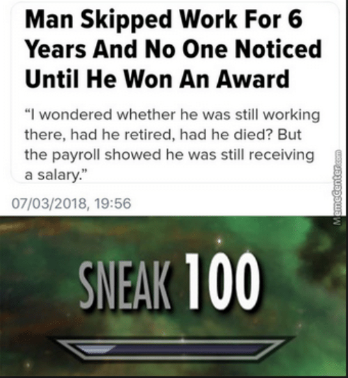 """Work, Working, and One: Man Skipped Work For 6  Years And No One Noticed  Until He Won An Award  """"I wondered whether he was still working  there, had he retired, had he died? But  the payroll showed he was still receiving  a salary.""""  07/03/2018, 19:56  SNEAK 100"""