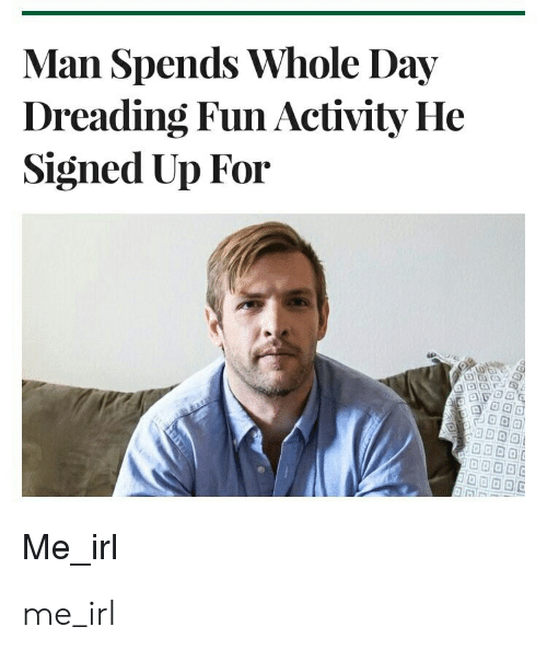 Irl, Me IRL, and Fun: Man Spends Whole Day  Dreading Fun Activity He  Signed Up For  Me_irl me_irl