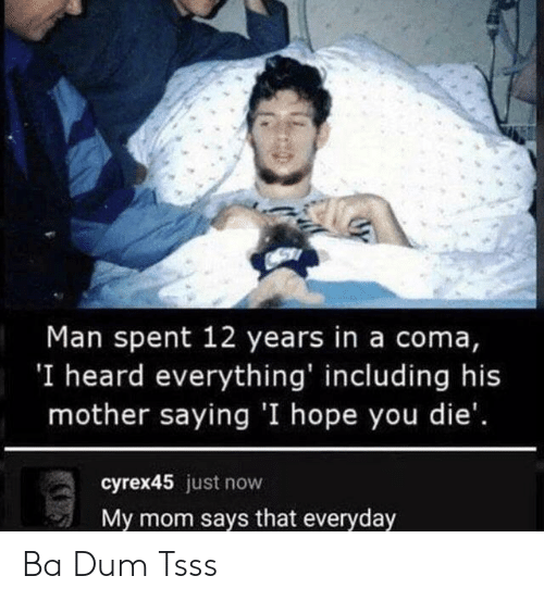 Just Now: Man spent 12 years in a coma,  'I heard everything' including his  mother saying 'I hope you die'.  cyrex45 just now  My mom says that everyday Ba Dum Tsss