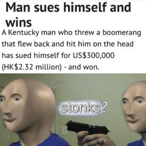 Head, Kentucky, and Sued: Man sues himself and  wins  A Kentucky man who threw a boomerang  that flew back and hit him on the head  has sued himself for US$300,000  (HK$2.32 million) and won.  Stonks?