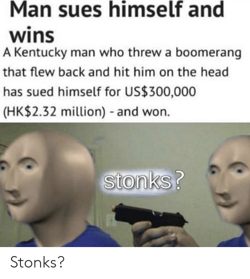 Stonks: Man sues himself and  wins  A Kentucky man who threw a boomerang  that flew back and hit him on the head  has sued himself for US$300,000  (HK$2.32 million) and won.  Stonks? Stonks?