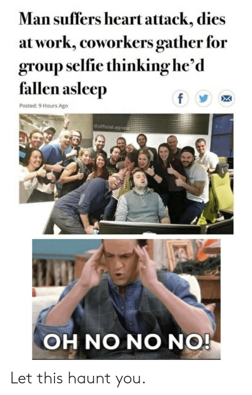 selfie: Man suffers heart attack, dies  at work, coworkers gather for  group selfie thinking he'd  fallen asleep  f  Posted: 9 Hours Ago  official.agnes  OH NO NO NO! Let this haunt you.