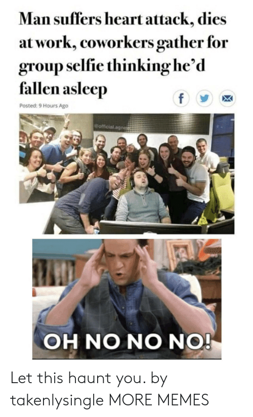 selfie: Man suffers heart attack, dies  at work, coworkers gather for  group selfie thinking he'd  fallen asleep  f  Posted: 9 Hours Ago  official.agnes  OH NO NO NO! Let this haunt you. by takenlysingle MORE MEMES
