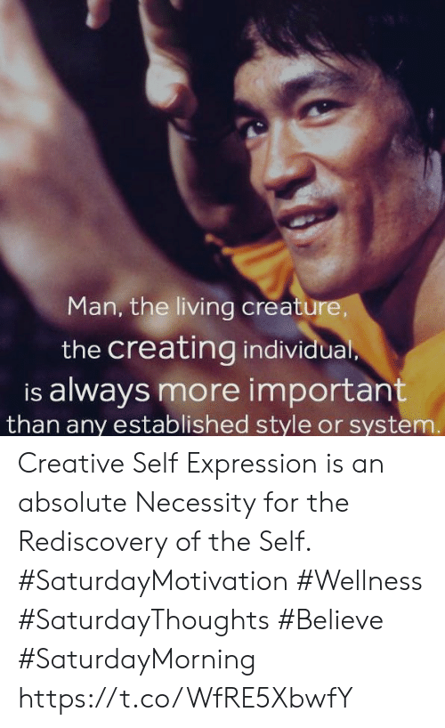 Living, Necessity, and Creature: Man, the living creature,  the creating individual,  is always more important  than any established style or system. Creative Self Expression is an absolute Necessity for the Rediscovery of the Self.  #SaturdayMotivation #Wellness #SaturdayThoughts #Believe #SaturdayMorning https://t.co/WfRE5XbwfY