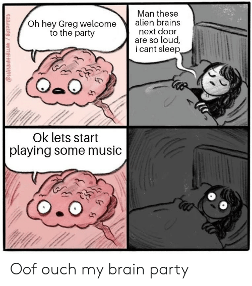 Oh Hey: Man these  Oh hey Greg welcome alien brains  next door  are so loud,  i cant sleep  to the party  Ok lets start  playing some music Oof ouch my brain party