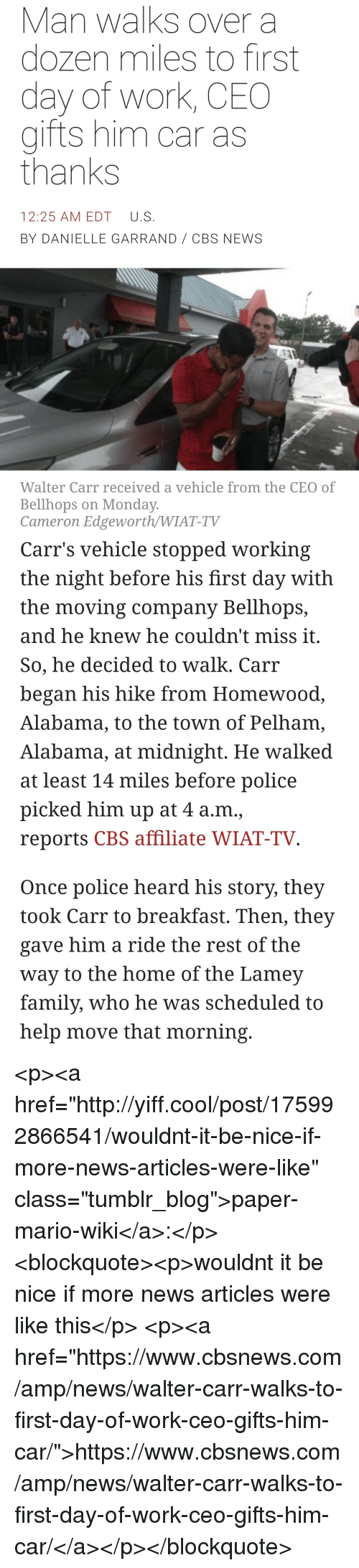 """Family, News, and Police: Man walks over a  dozen miles to first  day of work, CEO  gifts him car as  thanks  12:25 AM EDT U.S  BY DANIELLE GARRAND CBS NEWS  Walter Carr received a vehicle from the CEO of  Bellhops on Monday  Cameron Edgeworth/WIAT-TV   Carr's vehicle stopped working  the night before his first day with  the moving company Bellhops,  and he knew he couldn't miss it  So, he decided to walk. Carr  began his hike from Homewood  Alabama, to the town of Pelham,  Alabama, at midnight. He walked  at least 14 miles before police  picked him up at 4 a.m.,  reports CBS affiliate WIAT-TV  Once police heard his story, they  took Carr to breakfast. Then, they  gave him a ride the rest of the  way to the home of the Lamev  family, who he was scheduled to  help move that morning <p><a href=""""http://yiff.cool/post/175992866541/wouldnt-it-be-nice-if-more-news-articles-were-like"""" class=""""tumblr_blog"""">paper-mario-wiki</a>:</p>  <blockquote><p>wouldnt it be nice if more news articles were like this</p>  <p><a href=""""https://www.cbsnews.com/amp/news/walter-carr-walks-to-first-day-of-work-ceo-gifts-him-car/"""">https://www.cbsnews.com/amp/news/walter-carr-walks-to-first-day-of-work-ceo-gifts-him-car/</a></p></blockquote>"""
