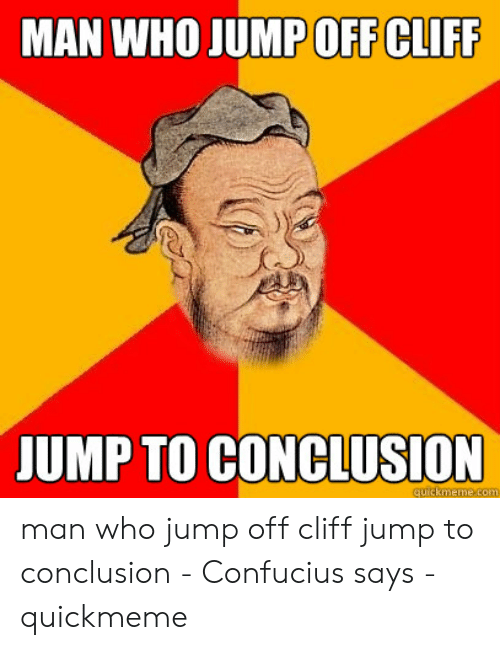 Jumping Off A Cliff Meme: MAN WHO JUMPOFF CLIFF  JUMP TO CONCLUSION  quickmeme.com man who jump off cliff jump to conclusion - Confucius says - quickmeme