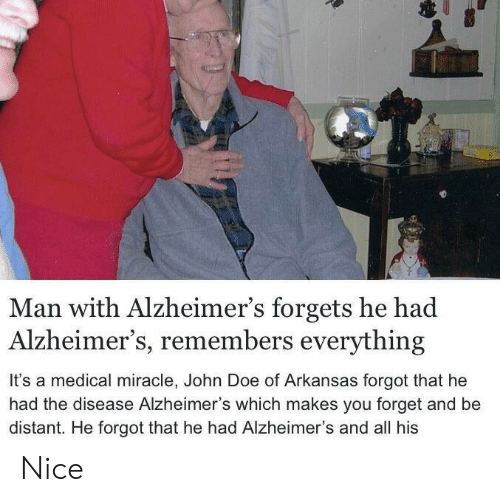 doe: Man with Alzheimer's forgets he had  Alzheimer's, remembers everything  It's a medical miracle, John Doe of Arkansas forgot that he  had the disease Alzheimer's which makes you forget and be  distant. He forgot that he had Alzheimer's and all his Nice
