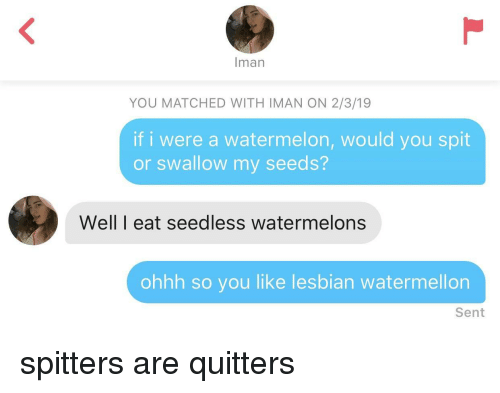 Lesbian, Iman, and Watermelon: man  YOU MATCHED WITH IMAN ON 2/3/19  if i were a watermelon, would you spit  or swallow my seeds?  Well I eat seedless watermelons  ohhh so you like lesbian watermellon  Sent spitters are quitters