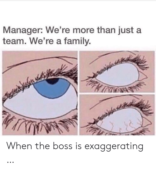 Family, Boss, and A Team: Manager: We're more than just a  team. We're a family. When the boss is exaggerating …