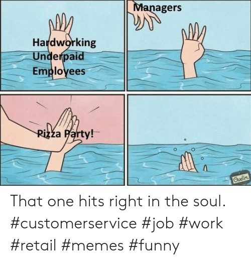 Memes Funny: Managers  Hardworking  Underpaid  Employees  Pizza Party!  Gudin That one hits right in the soul. #customerservice #job #work #retail #memes #funny