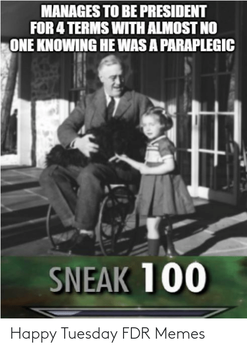fdr: MANAGES TO BE PRESIDENT  FOR 4 TERMS WITH ALMOST NO  ONE KNOWING HE WAS A PARAPLEGIC  SNEAK 100 Happy Tuesday FDR Memes