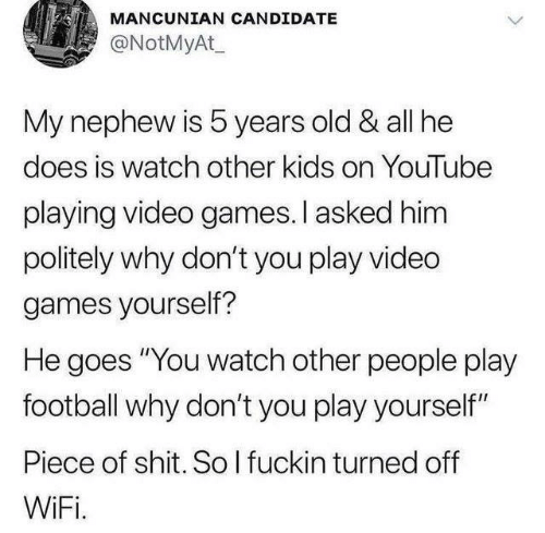 """Dank, Football, and Shit: MANCUNIAN CANDIDATE  @NotMyAt  My nephew is 5 years old & all he  does is watch other kids on YouTube  playing video games.I asked him  politely why don't you play vided  games yourself?  He goes """"You watch other people play  football why don't you play yourself""""  Piece of shit. So I fuckin turned off  WiFi."""