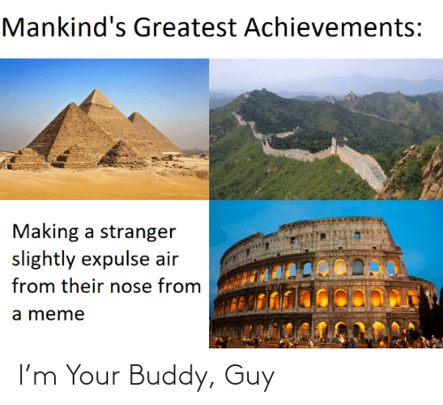 guy: Mankind's Greatest Achievements:  Making a stranger  slightly expulse air  from their nose from  a meme I'm Your Buddy, Guy