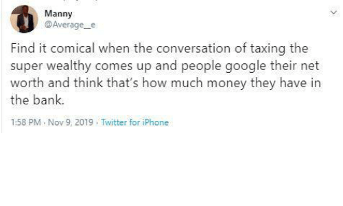 Google, Iphone, and Money: Manny  @Average_e  Find it comical when the conversation of taxing the  super wealthy comes up and people google their net  worth and think that's how much money they have in  the bank.  1:58 PM Nov 9, 2019 . Twitter for iPhone