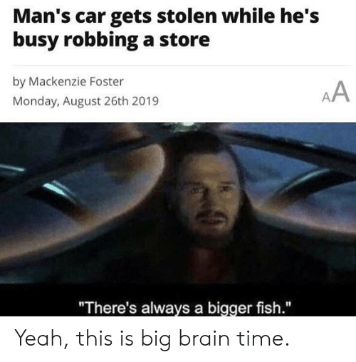 """Yeah, Brain, and Fish: Man's car gets stolen while he's  busy robbinga store  by Mackenzie Foster  AA  Monday, August 26th 2019  """"There's always a bigger fish."""" Yeah, this is big brain time."""