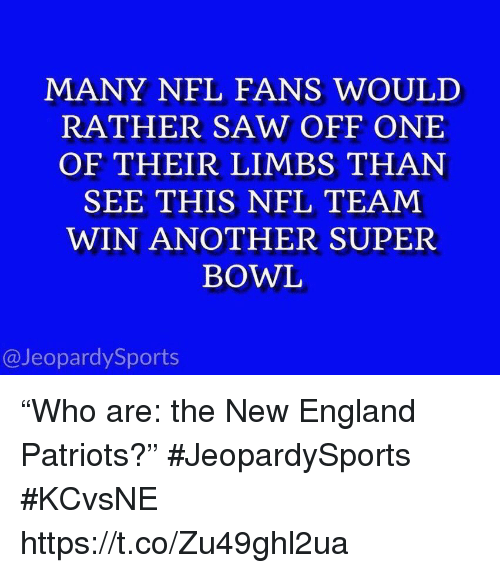 """New England Patriots: MANY NFL FANS WOULD  RATHER SAW OFF ONE  OF THEIR LIMBS THAN  SEE THIS NFL TEAM  WIN ANOTHER SUPER  BOWL  @JeopardySports """"Who are: the New England Patriots?"""" #JeopardySports #KCvsNE https://t.co/Zu49ghl2ua"""