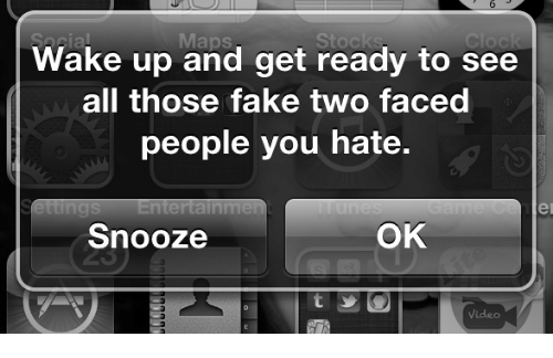 Two Faced People: Maps  Wake up and get ready to see  all those fake two faced  people you hate.  er  Snooze  OK  Video