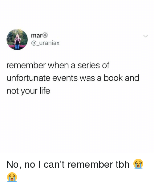 Life, Memes, and Tbh: mar  @_uraniax  remember when a series of  unfortunate events was a book and  not your life No, no I can't remember tbh 😭😭