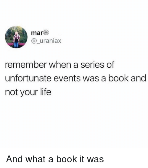 Funny, Life, and Book: mar  @_uraniax  remember when a series of  unfortunate events was a book and  not your life And what a book it was