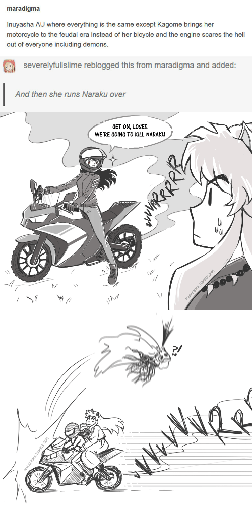 Bicycle, Motorcycle, and Hell: maradigma  Inuyasha AU where everything is the same except Kagome brings her  motorcycle to the feudal era instead of her bicycle and the engine scares the hell  out of everyone including demons   severelyfullslime reblogged this from maradigma and added:  And then she runs Naraku over   GET ON, LOSER  WE'RE GOING TO KILL NARAK  il