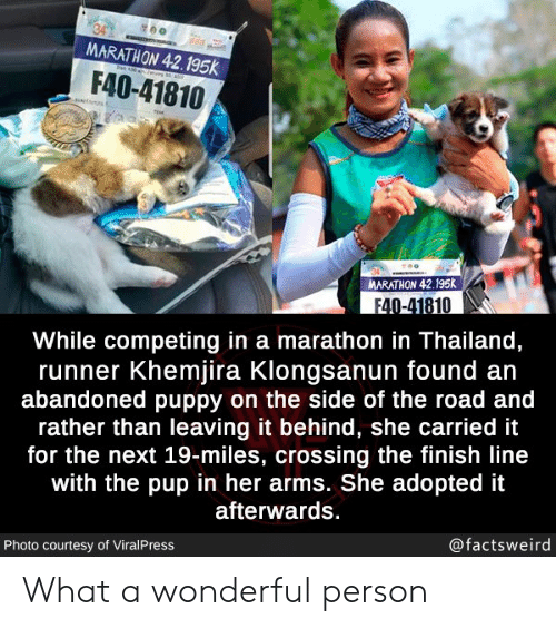 Finish Line, Puppy, and Thailand: MARATHON 42.195k  30  F40-41810  N  MARATHON 42.195K  F40-41810  While competing in a marathon in Thailand,  runner Khemjira Klongsanun found an  abandoned puppy on the side of the road and  rather than leaving it behind, she carried it  for the next 19-miles, crossing the finish line  with the pup in her arms. She adopted it  afterwards.  @factsweird  Photo courtesy of ViralPress What a wonderful person