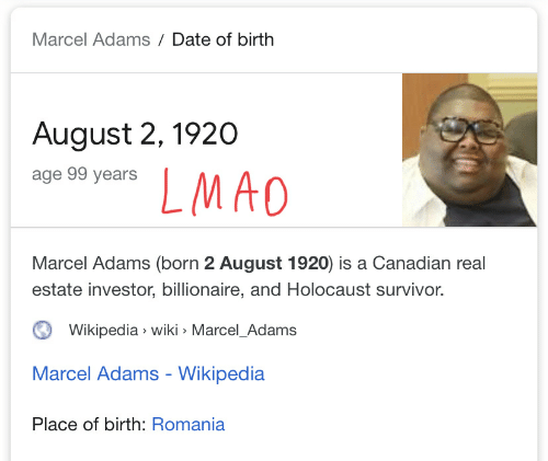 Lmao, Wikipedia, and Survivor: Marcel Adams Date of birth  August 2, 1920  age 99 years  LMAO  Marcel Adams (born 2 August 1920) is a Canadian real  estate investor, billionaire, and Holocaust survivor.  Wikipedia wiki Marcel_Adams  Marcel Adams - Wikipedia  Place of birth: Romania