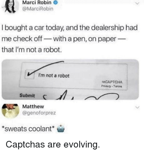Today, Captchas, and Robin: Marci Robin  @MarciRobin  I bought a car today, and the dealership had  me check off- with a pen, on paper  that I'm not a robot.  I'm not a robot  reCAPTCHA  Privaay Tanne  Submit  Matthew  @genoforprez  sweats coolant Captchas are evolving.