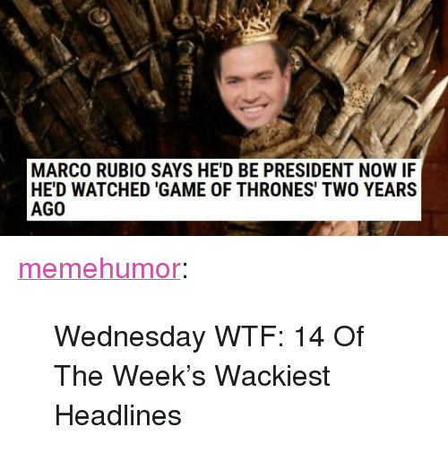 "President Now: MARCO RUBIO SAYS HE'D BE PRESIDENT NOW IF  HE'D WATCHED 'GAME OF THRONES' TWO YEARS  AGO <p><a href=""http://memehumor.net/post/166089093066/wednesday-wtf-14-of-the-weeks-wackiest-headlines"" class=""tumblr_blog"">memehumor</a>:</p>  <blockquote><p>Wednesday WTF: 14 Of The Week's Wackiest Headlines</p></blockquote>"