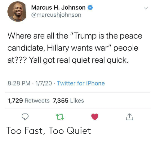 "Trump: Marcus H. Johnson  @marcushjohnson  Where are all the ""Trump is the peace  candidate, Hillary wants war"" people  at??? Yall got real quiet real quick.  8:28 PM 1/7/20 - Twitter for iPhone  1,729 Retweets 7,355 Likes Too Fast, Too Quiet"