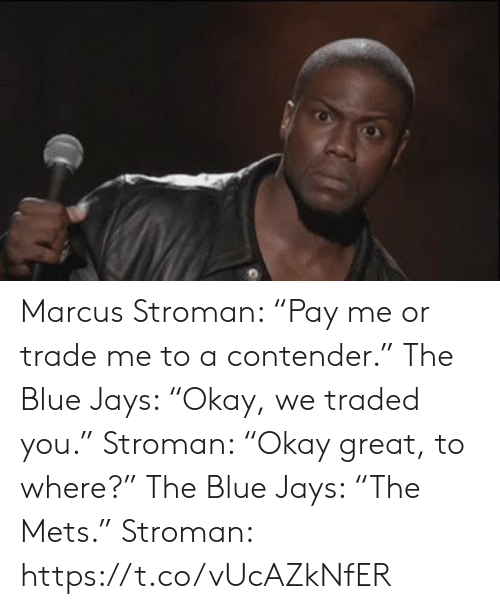 """Jays: Marcus Stroman: """"Pay me or trade me to a contender.""""  The Blue Jays: """"Okay, we traded you.""""   Stroman: """"Okay great, to where?""""  The Blue Jays: """"The Mets.""""   Stroman: https://t.co/vUcAZkNfER"""