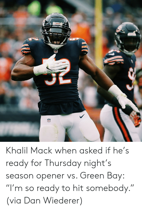 """Green Bay, Green, and Via: MARE Khalil Mack when asked if he's ready for Thursday night's season opener vs. Green Bay: """"I'm so ready to hit somebody.""""  (via Dan Wiederer)"""