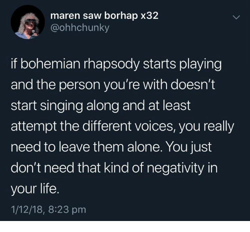 Being Alone, Life, and Saw: maren saw borhap x32  @ohhchunky  if bohemian rhapsody starts playing  and the person you're with doesn't  start singing along and at least  attempt the different voices, you really  need to leave them alone. You just  don't need that kind of negativity in  your life.  1/12/18, 8:23 pm