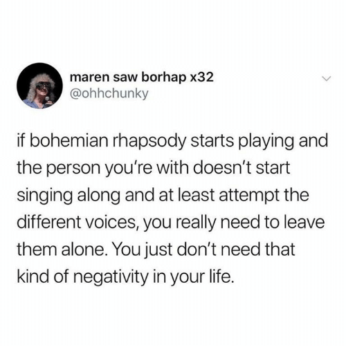 Being Alone, Dank, and Life: maren saw borhap x32  @ohhchunky  if bohemian rhapsody starts playing and  the person you're with doesn't start  singing along and at least attempt the  different voices, you really need to leave  them alone. You just don't need that  kind of negativity in your life.