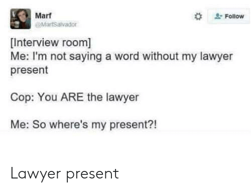 Lawyer, Word, and Cop: Marf  @MartSalvador  #  . Follow  [Interview room]  Me: I'm not saying a word without my lawyer  present  Cop: You ARE the lawyer  Me: So where's my present?! Lawyer present