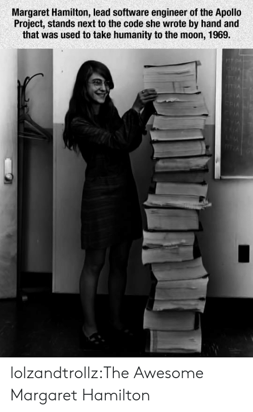 Apollo: Margaret Hamilton, lead software engineer of the Apollo  Project, stands next to the code she wrote by hand and  that was used to take humanity to the moon, 1969. lolzandtrollz:The Awesome Margaret Hamilton