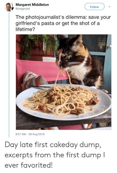 dilemma: Margaret Middleton  @magmidd  Follow  The photojournalist's dilemma: save your  girlfriend's pasta or get the shot of a  lifetime?  8:01 AM-28 Aug 2018 Day late first cakeday dump, excerpts from the first dump I ever favorited!