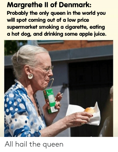 Apple, Drinking, and Juice: Margrethe Il of Denmark:  Probably the only queen in the world you  will spot coming out of a low price  supermarket smoking a cigarette, eating  a hot dog, and drinking some apple juice. All hail the queen