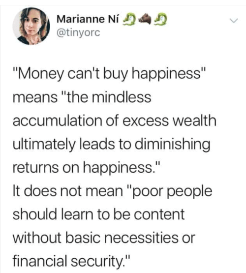 "Does Not: Marianne Ní  @tinyorc  ""Money can't buy happiness""  means ""the mindless  accumulation of excess wealth  ultimately leads to diminishing  returns on happiness.""  It does not mean ""poor people  should learn to be content  without basic necessities or  financial security."""