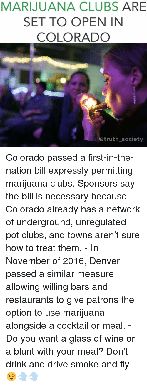 drinking and driving: MARIJUANA CLUBS  ARE  SET TO OPEN IN  COLORADO  truth society Colorado passed a first-in-the-nation bill expressly permitting marijuana clubs. Sponsors say the bill is necessary because Colorado already has a network of underground, unregulated pot clubs, and towns aren't sure how to treat them. - In November of 2016, Denver passed a similar measure allowing willing bars and restaurants to give patrons the option to use marijuana alongside a cocktail or meal. - Do you want a glass of wine or a blunt with your meal? Don't drink and drive smoke and fly 😉💨💨