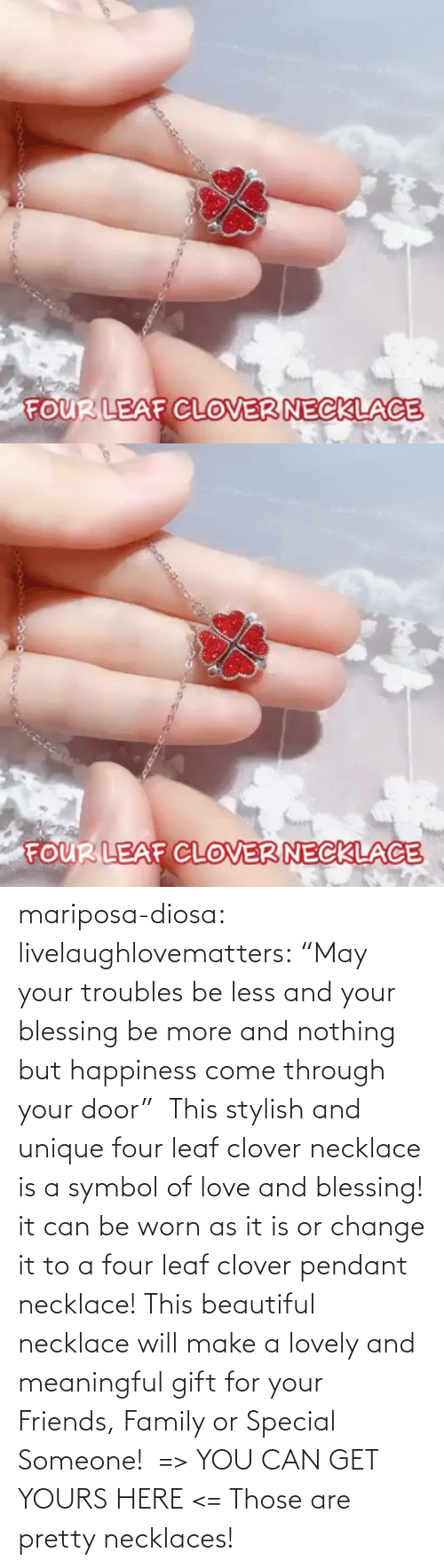 "yours: mariposa-diosa: livelaughlovematters:  ""May your troubles be less and your blessing be more and nothing but happiness come through your door""  This stylish and unique four leaf clover necklace is a symbol of love and blessing! it can be worn as it is or change it to a four leaf clover pendant necklace! This beautiful necklace will make a lovely and meaningful gift for your Friends, Family or Special Someone!  => YOU CAN GET YOURS HERE <=    Those are pretty necklaces!"