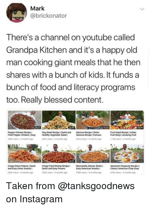 Blessed, Food, and Instagram: Mark  @brickonator  There's a channel on youtube called  Grandpa Kitchen and it's a happy old  man cooking giant meals that he then  shares with a bunch of kids. It funds a  bunch of food and literacy programs  too. Really blessed content.  1027  12-35  1024  10:1  Pepper Chicken Recipel  Fried Pepper Chicken l Easy  259K views-2 months ago  Veg Salad Recipe I Quick and  Healthy Vegetable Salad I  Samosa Recipe | Onion  Samosa Recipe IFamous  Fruit Salad Recipe | Indian  Fruit Ninja | Amazing Fruit  1M views-3 months ago  305K views 2 months ago  61K iews 2 months ago  0:48  0:37  Crispy Onion Pakora l Quick  and Easy Onion Snacks  Crispy Fried Shrimp Recipe !  Quick and Easy Prawns  Mozzarella Cheese Sticks l  Easy American Snacks  American Chopsuey Recipe  Classic American Chop Suey  52k views-3 months ago  26x views 3 months ago  748K views 3 months ago  676K views 3 months ago Taken from @tanksgoodnews on Instagram