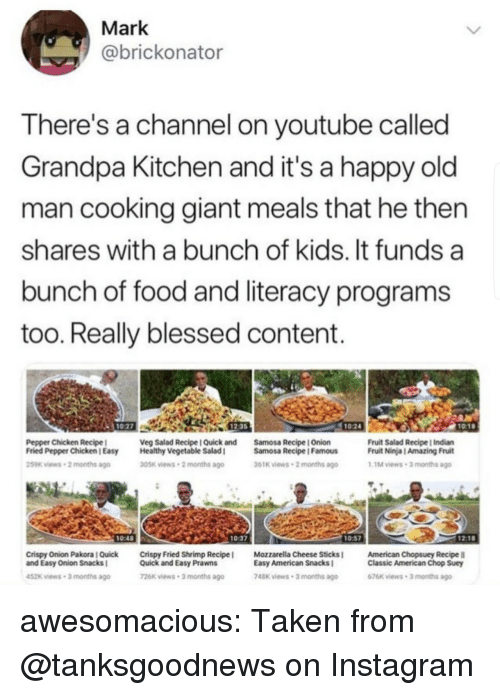 Blessed, Food, and Instagram: Mark  @brickonator  There's a channel on youtube called  Grandpa Kitchen and it's a happy old  man cooking giant meals that he then  shares with a bunch of kids. It funds a  bunch of food and literacy programs  too. Really blessed content.  1027  12-35  1024  10:1  Pepper Chicken Recipel  Fried Pepper Chicken l Easy  259K views-2 months ago  Veg Salad Recipe I Quick and  Healthy Vegetable Salad I  Samosa Recipe | Onion  Samosa Recipe IFamous  Fruit Salad Recipe | Indian  Fruit Ninja | Amazing Fruit  1M views-3 months ago  305K views 2 months ago  61K iews 2 months ago  0:48  0:37  Crispy Onion Pakora l Quick  and Easy Onion Snacks  Crispy Fried Shrimp Recipe !  Quick and Easy Prawns  Mozzarella Cheese Sticks l  Easy American Snacks  American Chopsuey Recipe  Classic American Chop Suey  52k views-3 months ago  26x views 3 months ago  748K views 3 months ago  676K views 3 months ago awesomacious:  Taken from @tanksgoodnews on Instagram