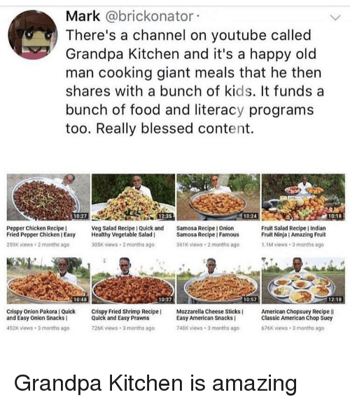 Blessed, Food, and Old Man: Mark @brickonator  There's a channel on youtube called  Grandpa Kitchen and it's a happy old  man cooking giant meals that he thern  shares with a bunch of kids. It funds a  bunch of food and literacy programs  too. Really blessed content.  10:27  12:35  10:24  10:18  Pepper Chicken Recipe  Fried Pepper Chicken I Easy Healthy Vegetable Salad  259K views 2 months ago  Veg Salad Recipe I Quick and  Samosa Recipe I Onion  Fruit Salad Recipe I Indian  Fruit Ninja I Amazing Fruit  Samosa Recipe | Famous  05K views 2 months ago  61K views 2 months ago  1M views 3 months ago  10:48  10:37  10:57  1218  Crispy Onion Pakora I Quick Crispy Fried Shrimp Recipe  and Easy Onion Snacks I  Mozzarella Cheese Sticks  American Chopsuey Recipe lI  Quick and Easy Prawns  26K views 3 months ago  Easy American Snacks  748K views 3 months ago  Classic American Chop Suey  676K views 3 months ago  452K views 3 months ago Grandpa Kitchen is amazing