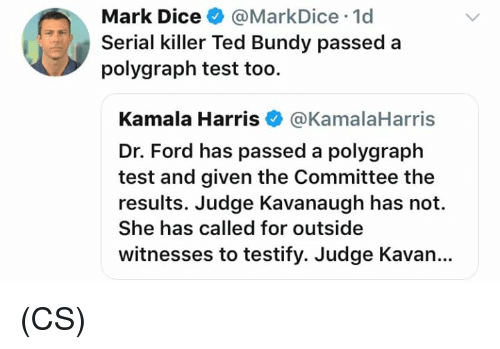 polygraph: Mark Dice@MarkDice 1d  Serial killer Ted Bundy passed a  polygraph test too.  Kamala Harris@KamalaHarris  Dr. Ford has passed a polygraph  test and given the Committee the  results. Judge Kavanaugh has not.  She has called for outside  witnesses to testify. Judge Kavan.. (CS)