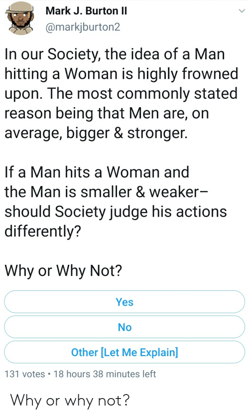 Blackpeopletwitter, Funny, and Reason: Mark J. Burton II  @markjburton2  In our Society, the idea of a Man  hitting a Woman is highly frowned  upon. The most commonly stated  reason being that Men are, on  average, bigger & stronger.  If a Man hits a Woman and  the Man is smaller & weaker-  should Society judge his actions  differently?  Why or Why Not?  Yes  No  Other [Let Me Explain]  131 votes 18 hours 38 minutes left Why or why not?