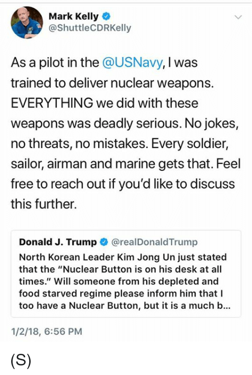 """Food, Kim Jong-Un, and Desk: Mark Kelly  @ShuttleCDRKelly  As a pilot in the @USNavy, I was  trained to deliver nuclear weapons.  EVERYTHING we did with these  weapons was deadly serious. No jokes,  no threats, no mistakes. Every soldier,  sailor, airman and marine gets that. Feel  free to reach out if you'd like to discuss  this further.  Donald J. Trump @realDonaldTrump  North Korean Leader Kim Jong Un just stated  that the """"Nuclear Button is on his desk at all  times."""" Will someone from his depleted and  food starved regime please inform him thatI  too have a Nuclear Button, but it is a much b...  1/2/18, 6:56 PM (S)"""